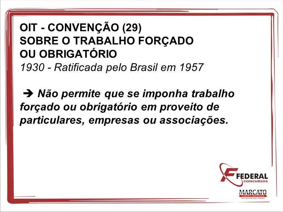 OIT - CONVENÇÃO (29) SOBRE O TRABALHO FORÇADO OU OBRIGATÓRIO 1930 - Ratificada pelo Brasil em 1957 Não permite que se imponha trabalho forçado ou obri