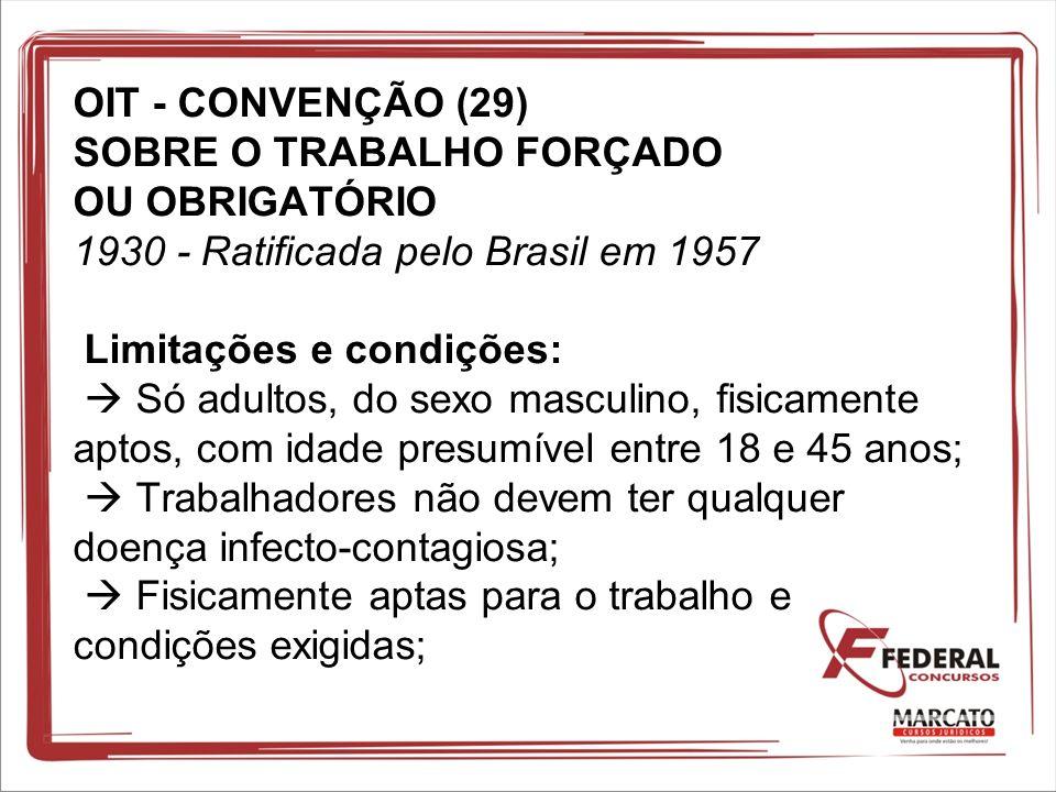 OIT - CONVENÇÃO (29) SOBRE O TRABALHO FORÇADO OU OBRIGATÓRIO 1930 - Ratificada pelo Brasil em 1957 Limitações e condições: Só adultos, do sexo masculi