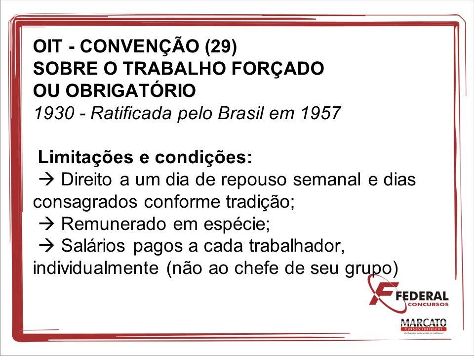 OIT - CONVENÇÃO (29) SOBRE O TRABALHO FORÇADO OU OBRIGATÓRIO 1930 - Ratificada pelo Brasil em 1957 Limitações e condições: Direito a um dia de repouso