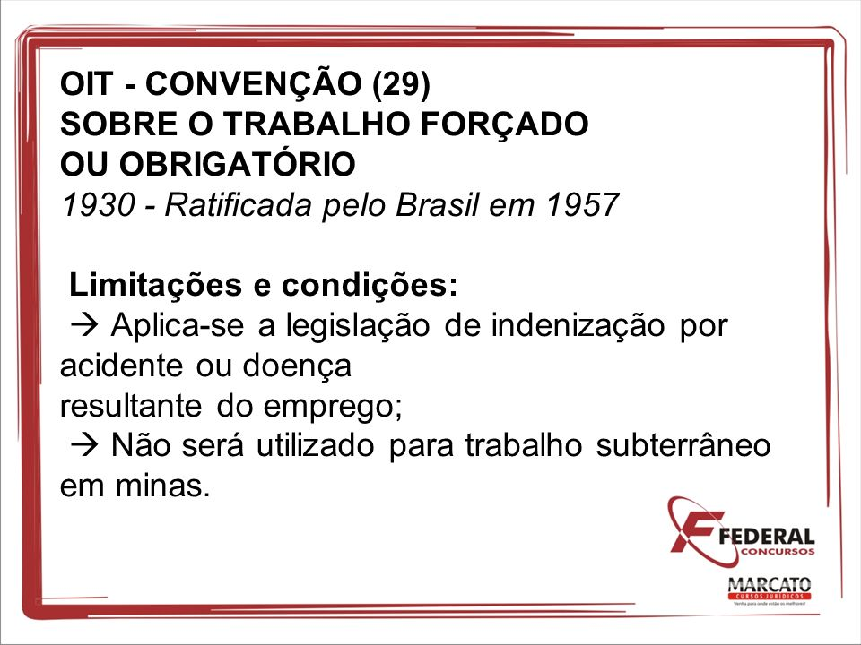 OIT - CONVENÇÃO (29) SOBRE O TRABALHO FORÇADO OU OBRIGATÓRIO 1930 - Ratificada pelo Brasil em 1957 Limitações e condições: Aplica-se a legislação de i