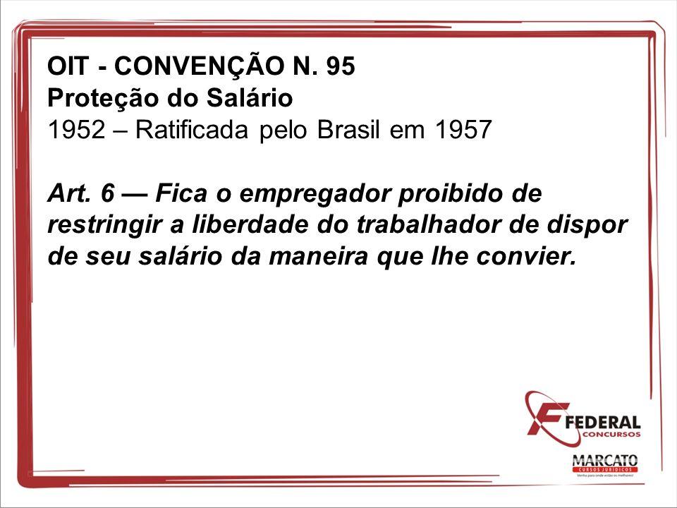 OIT - CONVENÇÃO N. 95 Proteção do Salário 1952 – Ratificada pelo Brasil em 1957 Art. 6 Fica o empregador proibido de restringir a liberdade do trabalh