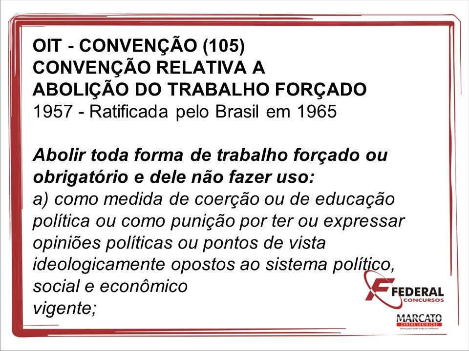 OIT - CONVENÇÃO (105) CONVENÇÃO RELATIVA A ABOLIÇÃO DO TRABALHO FORÇADO 1957 - Ratificada pelo Brasil em 1965 Abolir toda forma de trabalho forçado ou