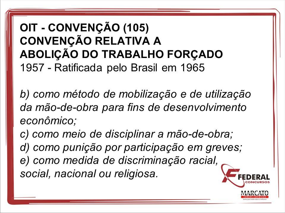 OIT - CONVENÇÃO (105) CONVENÇÃO RELATIVA A ABOLIÇÃO DO TRABALHO FORÇADO 1957 - Ratificada pelo Brasil em 1965 b) como método de mobilização e de utili