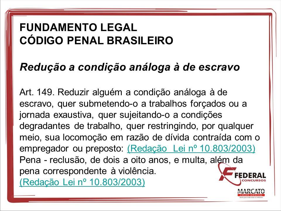 FUNDAMENTO LEGAL CÓDIGO PENAL BRASILEIRO Redução a condição análoga à de escravo Art. 149. Reduzir alguém a condição análoga à de escravo, quer submet