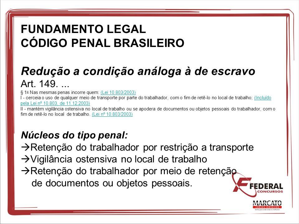 FUNDAMENTO LEGAL CÓDIGO PENAL BRASILEIRO Redução a condição análoga à de escravo Art. 149.... § 1 o Nas mesmas penas incorre quem: (Lei 10.803/2003) I