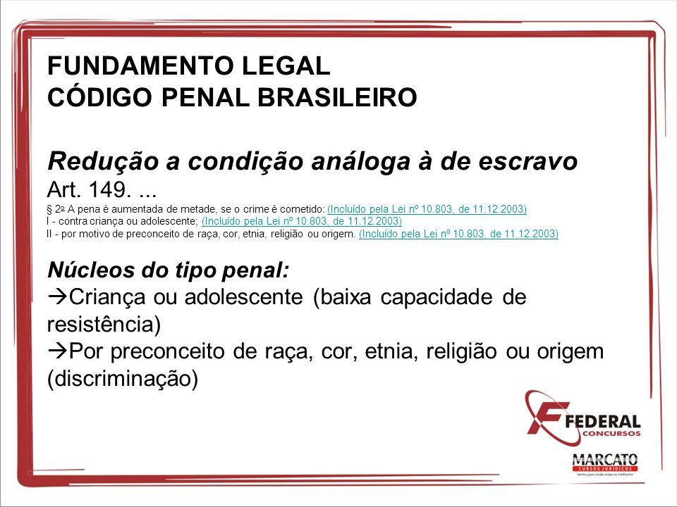FUNDAMENTO LEGAL CÓDIGO PENAL BRASILEIRO Redução a condição análoga à de escravo Art. 149.... § 2 o A pena é aumentada de metade, se o crime é cometid