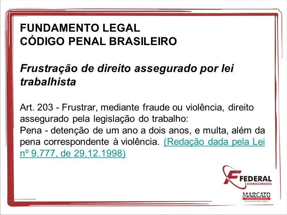 FUNDAMENTO LEGAL CÓDIGO PENAL BRASILEIRO Frustração de direito assegurado por lei trabalhista Art. 203 - Frustrar, mediante fraude ou violência, direi