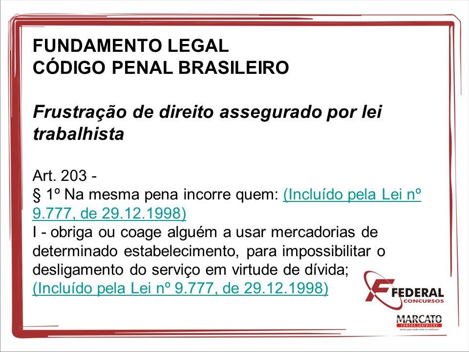 FUNDAMENTO LEGAL CÓDIGO PENAL BRASILEIRO Frustração de direito assegurado por lei trabalhista Art. 203 - § 1º Na mesma pena incorre quem: (Incluído pe