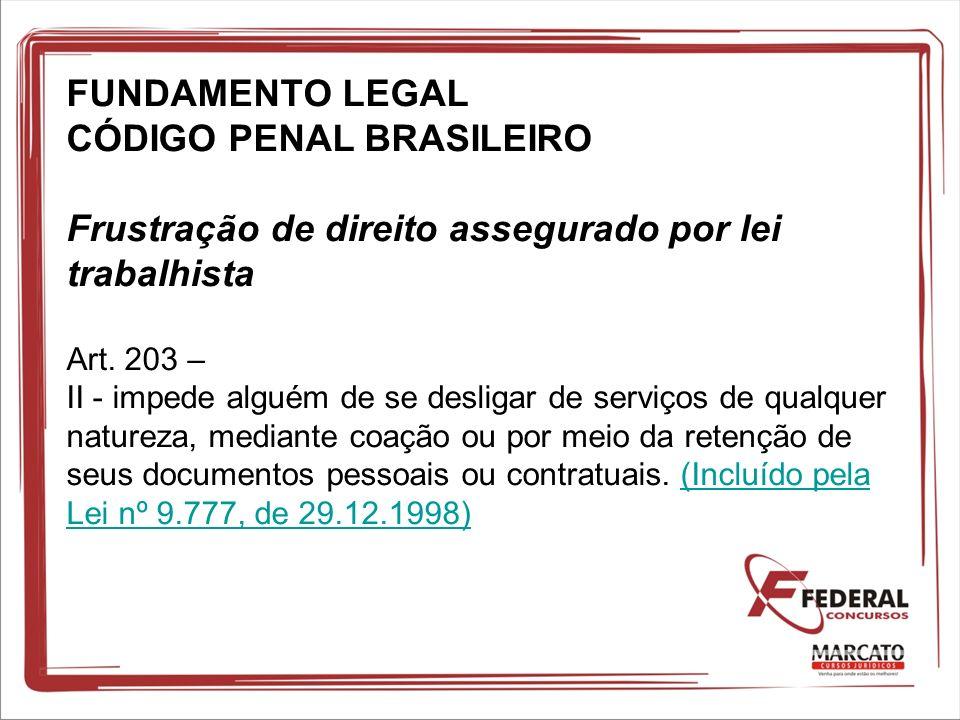 FUNDAMENTO LEGAL CÓDIGO PENAL BRASILEIRO Frustração de direito assegurado por lei trabalhista Art. 203 – II - impede alguém de se desligar de serviços