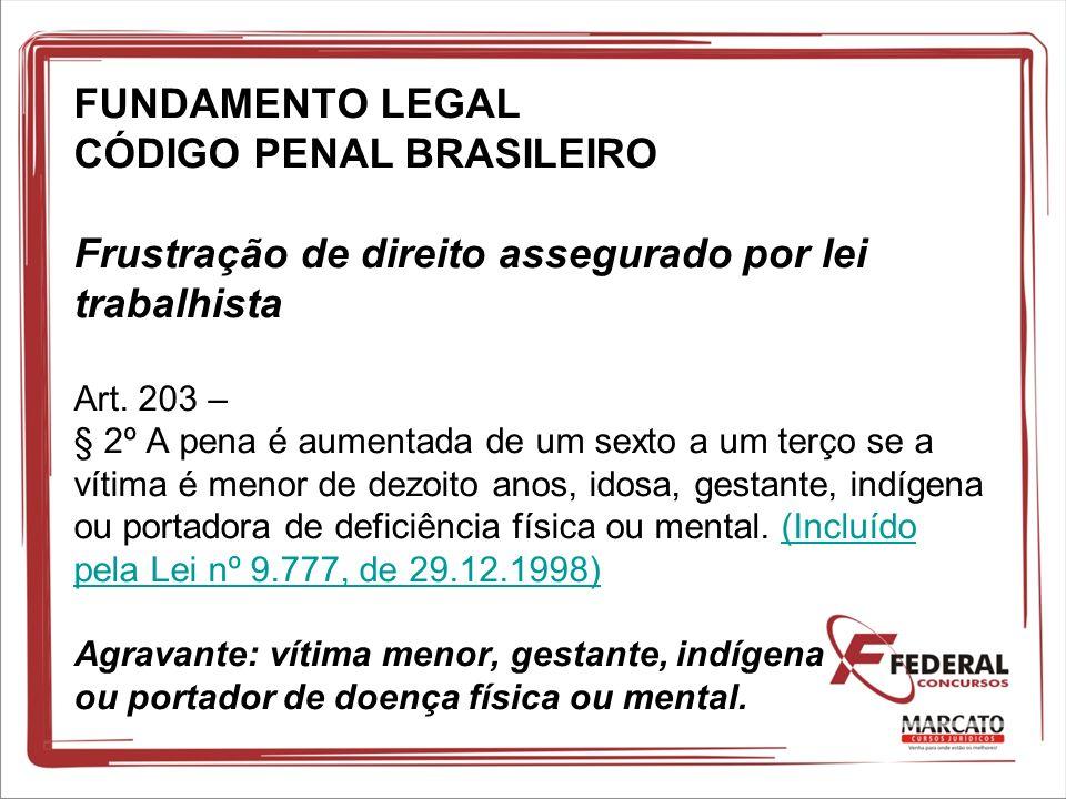 FUNDAMENTO LEGAL CÓDIGO PENAL BRASILEIRO Frustração de direito assegurado por lei trabalhista Art. 203 – § 2º A pena é aumentada de um sexto a um terç