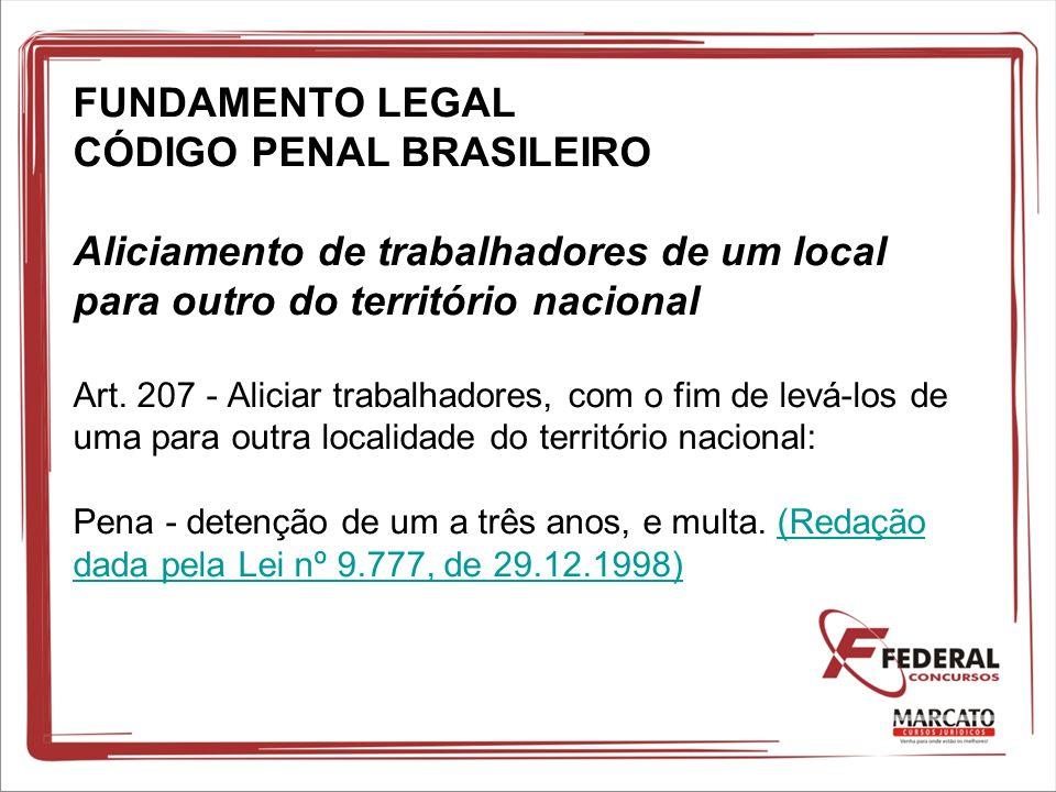 FUNDAMENTO LEGAL CÓDIGO PENAL BRASILEIRO Aliciamento de trabalhadores de um local para outro do território nacional Art. 207 - Aliciar trabalhadores,