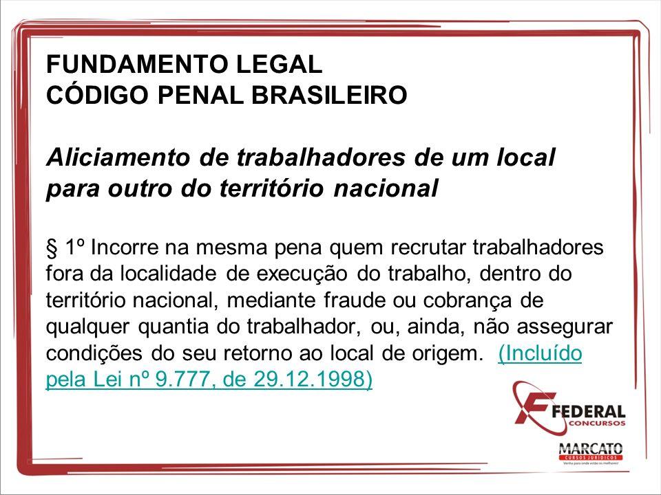 FUNDAMENTO LEGAL CÓDIGO PENAL BRASILEIRO Aliciamento de trabalhadores de um local para outro do território nacional § 1º Incorre na mesma pena quem re