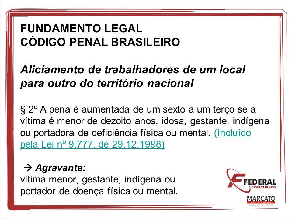 FUNDAMENTO LEGAL CÓDIGO PENAL BRASILEIRO Aliciamento de trabalhadores de um local para outro do território nacional § 2º A pena é aumentada de um sext