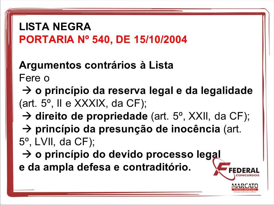 LISTA NEGRA PORTARIA Nº 540, DE 15/10/2004 Argumentos contrários à Lista Fere o o princípio da reserva legal e da legalidade (art. 5º, II e XXXIX, da