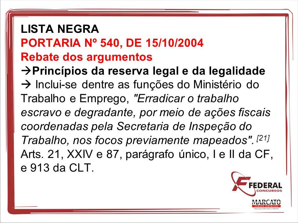 LISTA NEGRA PORTARIA Nº 540, DE 15/10/2004 Rebate dos argumentos Princípios da reserva legal e da legalidade Inclui-se dentre as funções do Ministério
