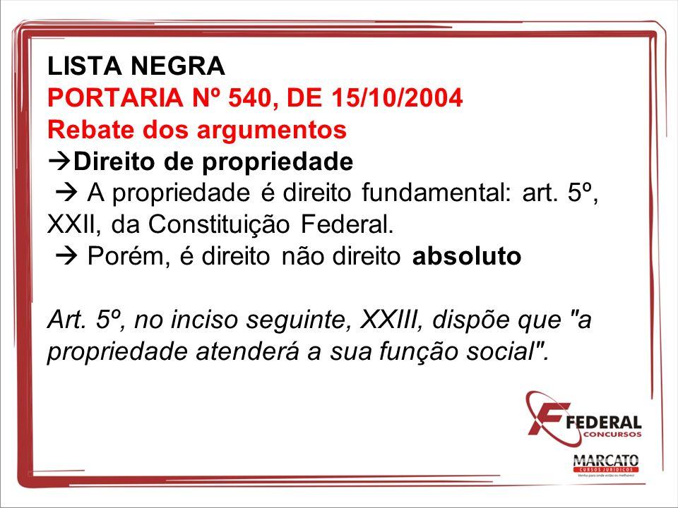 LISTA NEGRA PORTARIA Nº 540, DE 15/10/2004 Rebate dos argumentos Direito de propriedade A propriedade é direito fundamental: art. 5º, XXII, da Constit