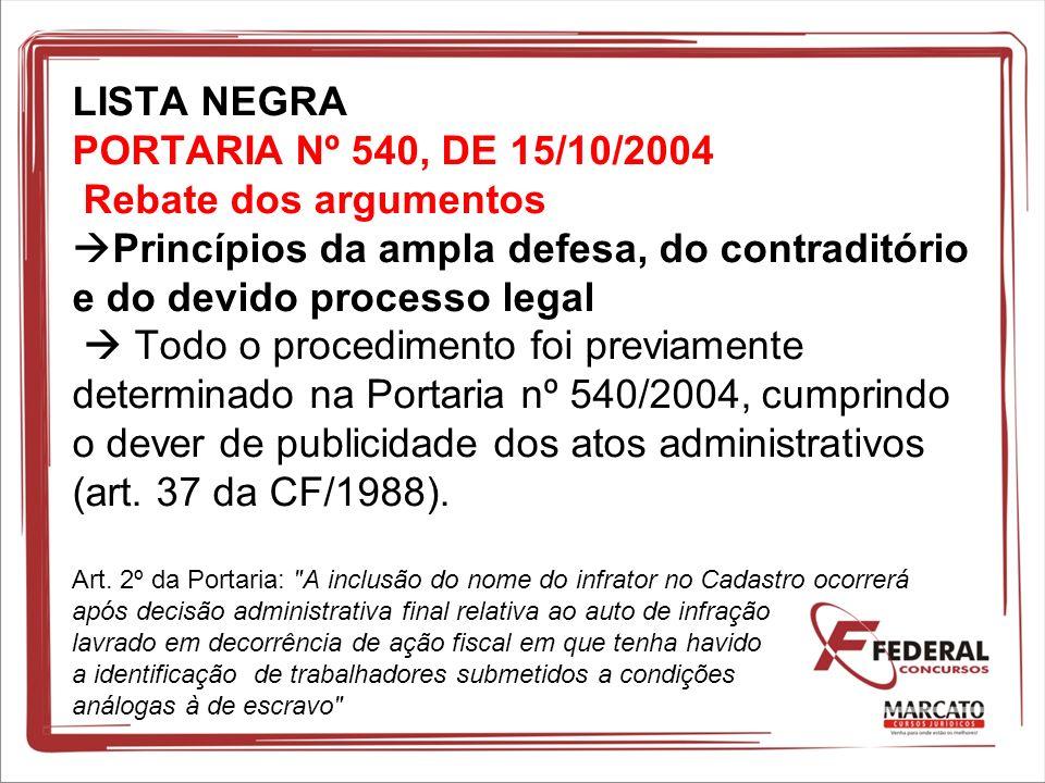 LISTA NEGRA PORTARIA Nº 540, DE 15/10/2004 Rebate dos argumentos Princípios da ampla defesa, do contraditório e do devido processo legal Todo o proced
