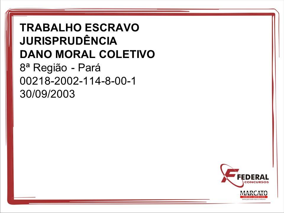 TRABALHO ESCRAVO JURISPRUDÊNCIA DANO MORAL COLETIVO 8ª Região - Pará 00218-2002-114-8-00-1 30/09/2003