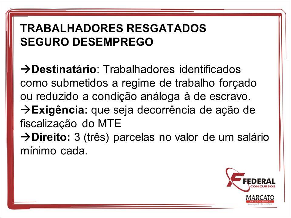TRABALHADORES RESGATADOS SEGURO DESEMPREGO Destinatário: Trabalhadores identificados como submetidos a regime de trabalho forçado ou reduzido a condiç