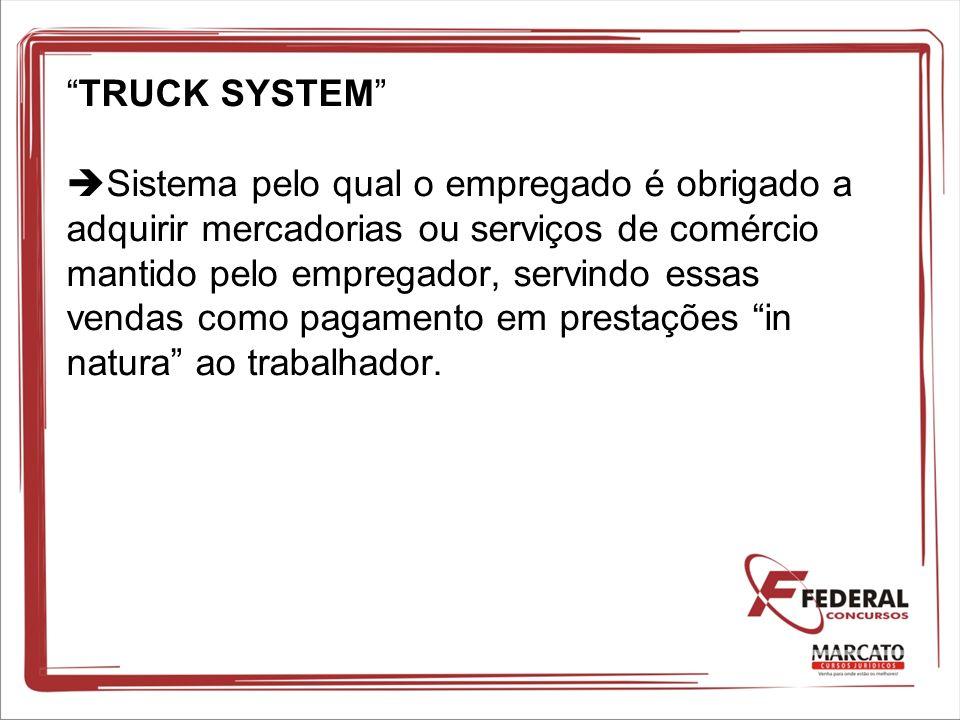 TRUCK SYSTEM Sistema pelo qual o empregado é obrigado a adquirir mercadorias ou serviços de comércio mantido pelo empregador, servindo essas vendas co