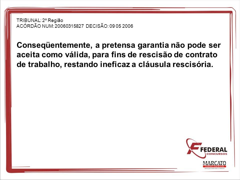 TRIBUNAL: 2ª Região ACÓRDÃO NUM: 20060315827 DECISÃO: 09 05 2006 Conseqüentemente, a pretensa garantia não pode ser aceita como válida, para fins de r