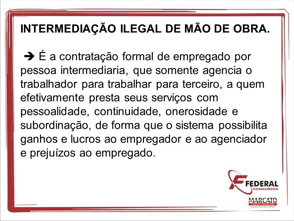 INTERMEDIAÇÃO ILEGAL DE MÃO DE OBRA. É a contratação formal de empregado por pessoa intermediaria, que somente agencia o trabalhador para trabalhar pa