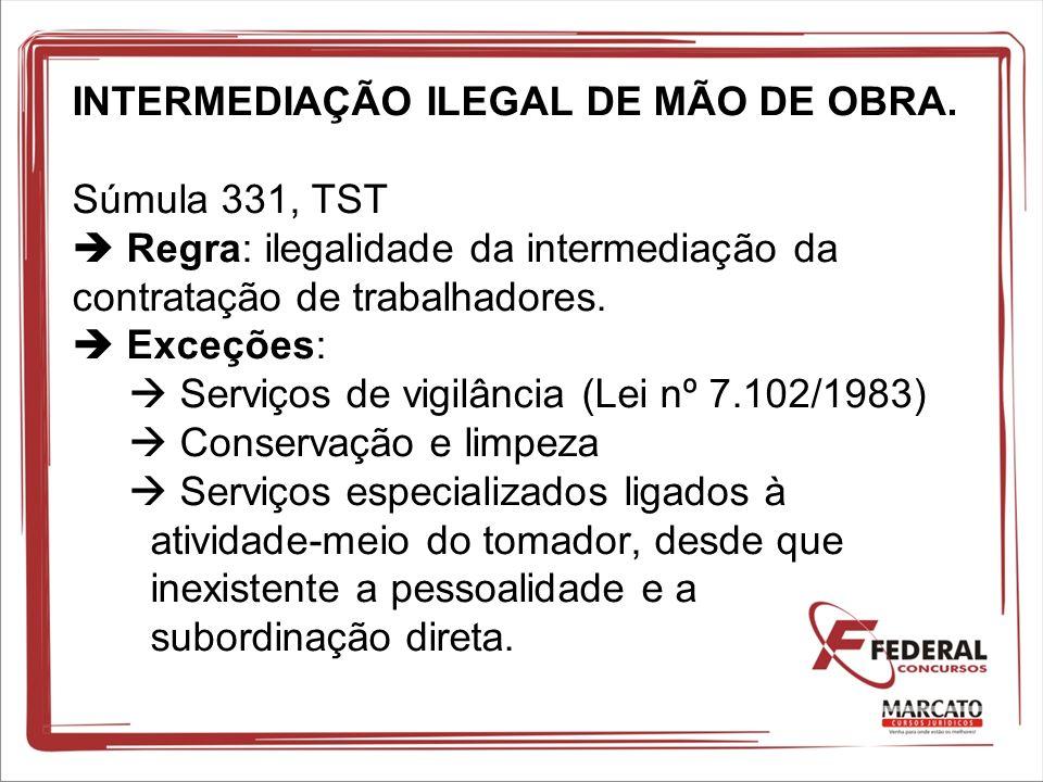INTERMEDIAÇÃO ILEGAL DE MÃO DE OBRA. Súmula 331, TST Regra: ilegalidade da intermediação da contratação de trabalhadores. Exceções: Serviços de vigilâ