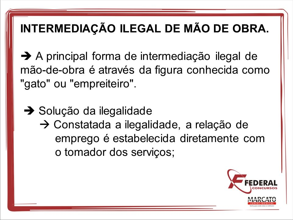 INTERMEDIAÇÃO ILEGAL DE MÃO DE OBRA. A principal forma de intermediação ilegal de mão-de-obra é através da figura conhecida como
