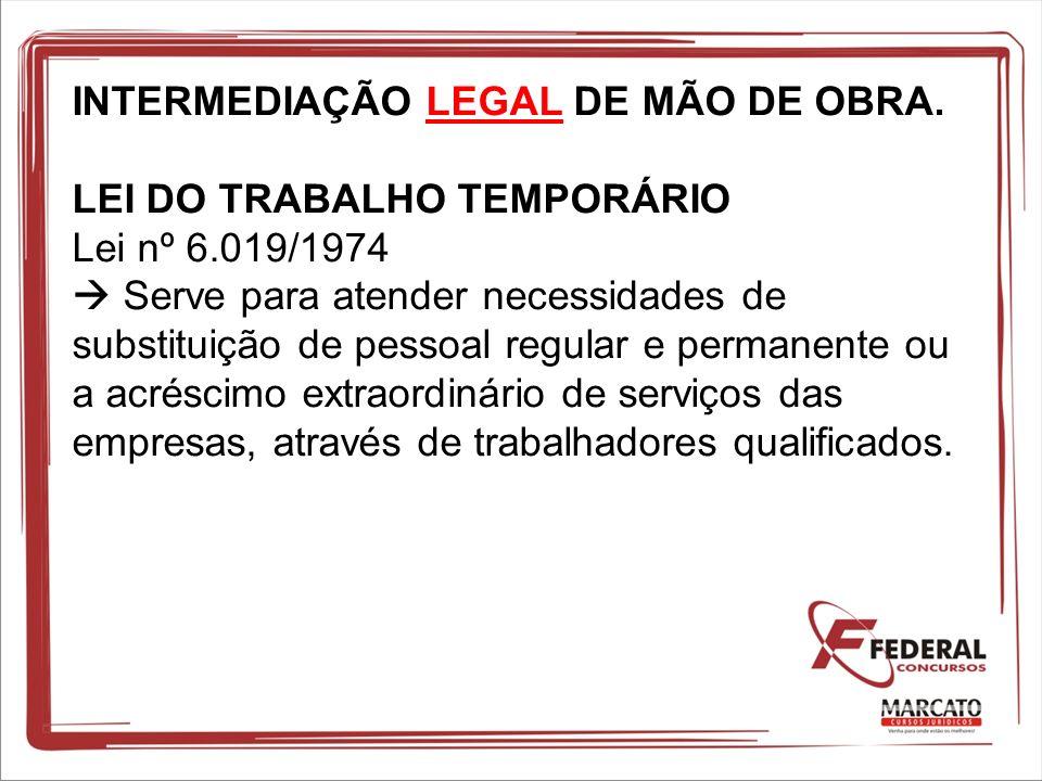 INTERMEDIAÇÃO LEGAL DE MÃO DE OBRA. LEI DO TRABALHO TEMPORÁRIO Lei nº 6.019/1974 Serve para atender necessidades de substituição de pessoal regular e