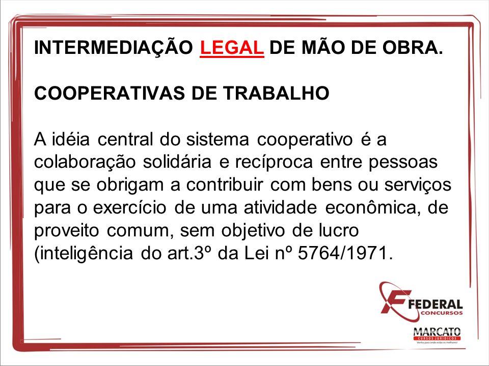 INTERMEDIAÇÃO LEGAL DE MÃO DE OBRA. COOPERATIVAS DE TRABALHO A idéia central do sistema cooperativo é a colaboração solidária e recíproca entre pessoa