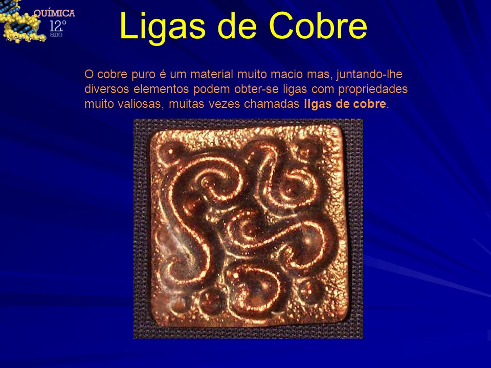 Ligas de Cobre O cobre puro é um material muito macio mas, juntando-lhe diversos elementos podem obter-se ligas com propriedades muito valiosas, muita
