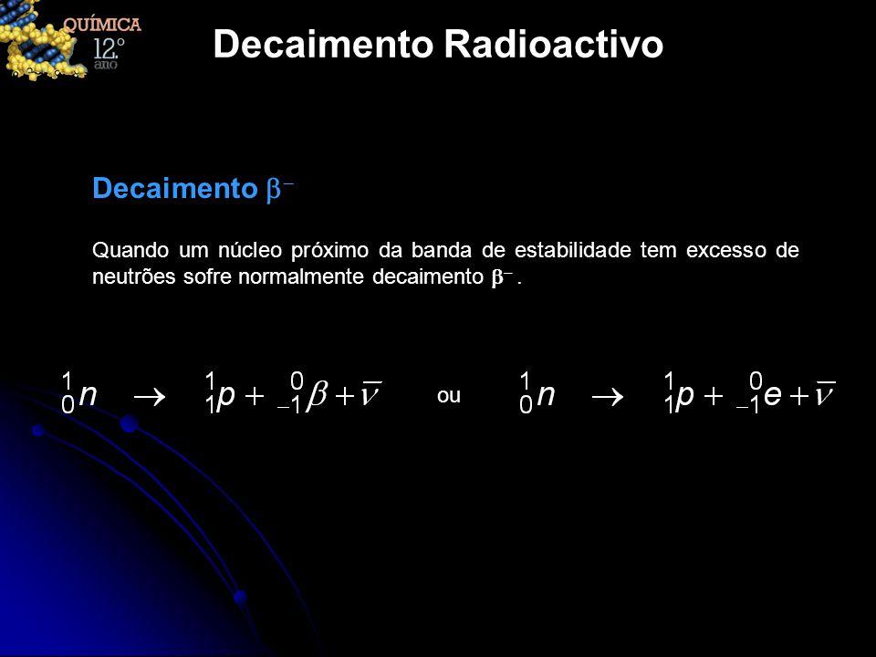Decaimento Radioactivo Quando um núcleo próximo da banda de estabilidade tem excesso de neutrões sofre normalmente decaimento. Decaimento ou