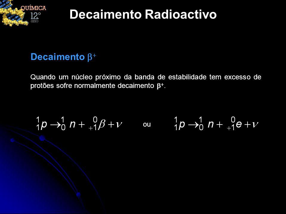 Decaimento Radioactivo Quando um núcleo próximo da banda de estabilidade tem excesso de protões sofre normalmente decaimento. Decaimento ou
