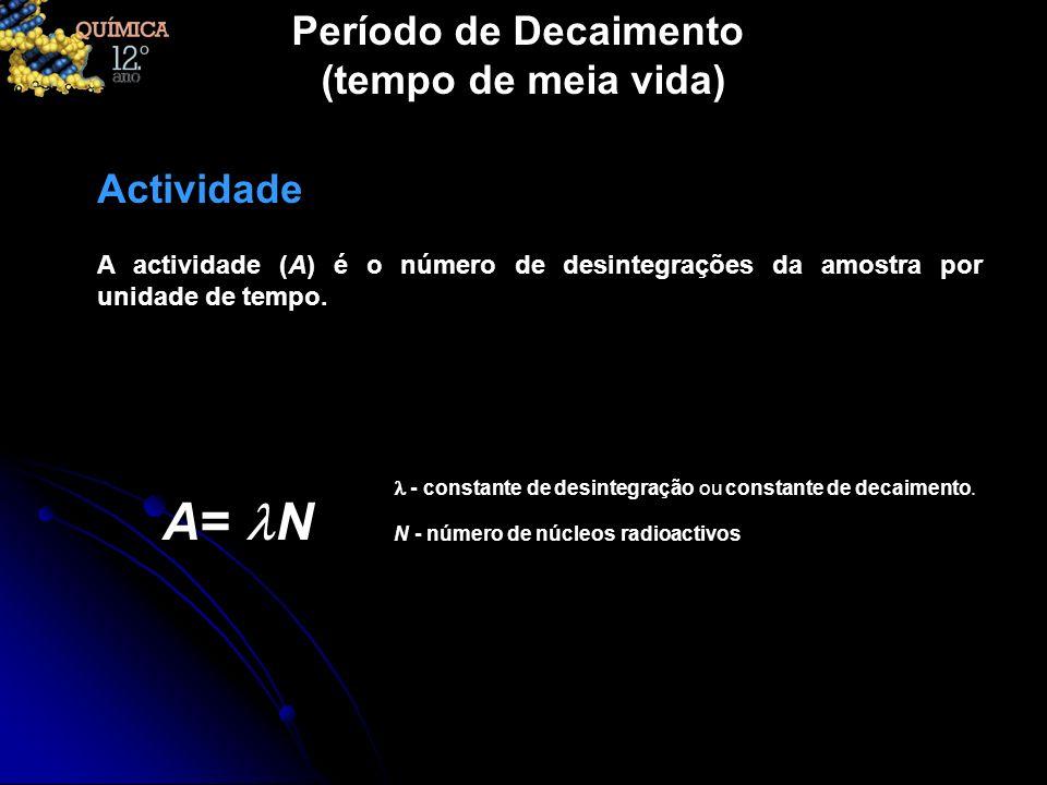 Período de Decaimento (tempo de meia vida) A actividade (A) é o número de desintegrações da amostra por unidade de tempo. Actividade A= N - constante