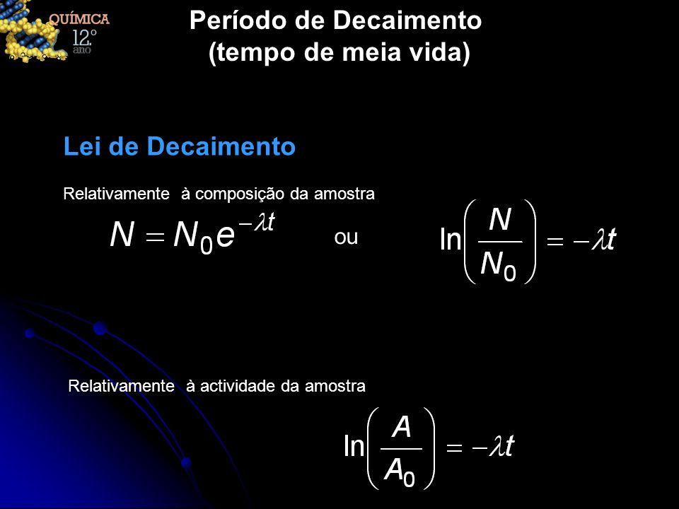 Lei de Decaimento ou Relativamente à composição da amostra Relativamente à actividade da amostra Período de Decaimento (tempo de meia vida)