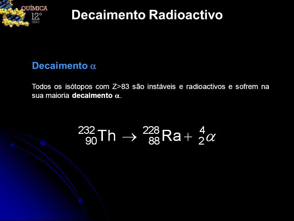 Decaimento Radioactivo Todos os isótopos com Z>83 são instáveis e radioactivos e sofrem na sua maioria decaimento. Decaimento