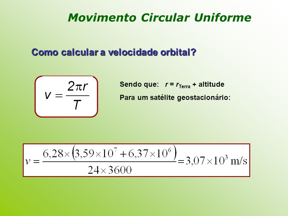 Como calcular a velocidade orbital? Sendo que: r = r Terra + altitude Para um satélite geostacionário: Movimento Circular Uniforme