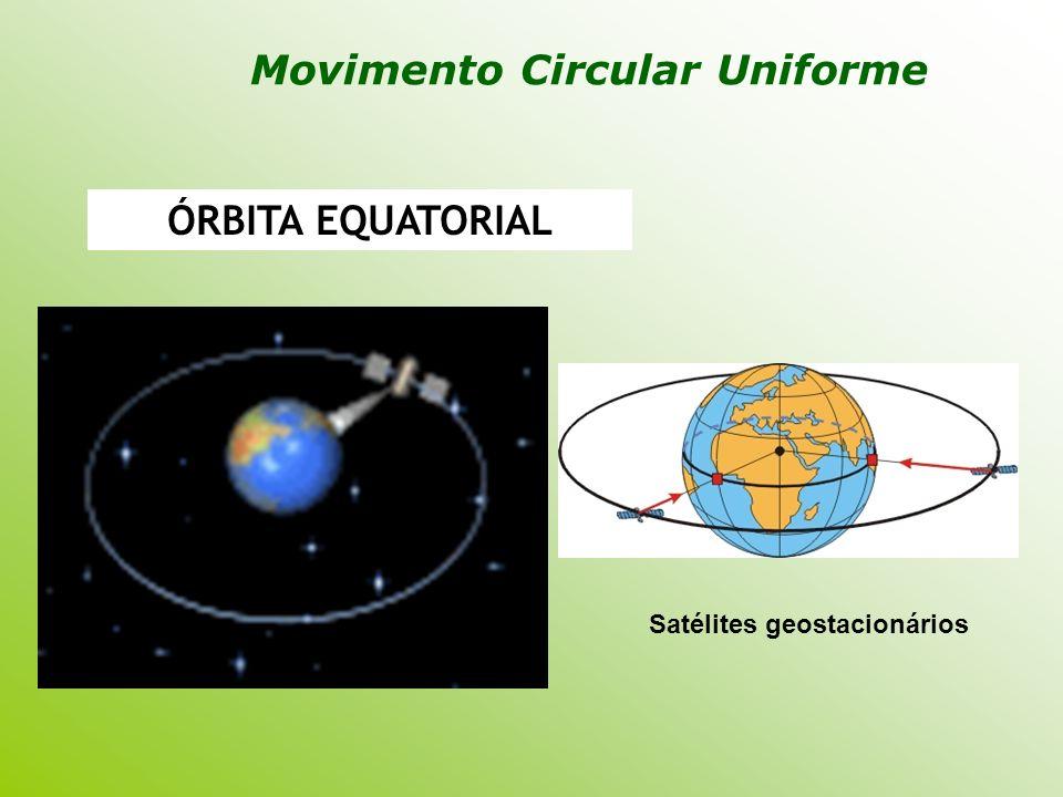 ÓRBITA EQUATORIAL Satélites geostacionários Movimento Circular Uniforme