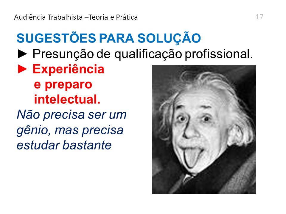 Audiência Trabalhista –Teoria e Prática SUGESTÕES PARA SOLUÇÃO Presunção de qualificação profissional. Experiência e preparo intelectual. Não precisa