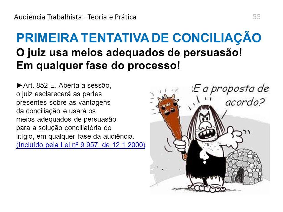 Audiência Trabalhista –Teoria e Prática PRIMEIRA TENTATIVA DE CONCILIAÇÃO O juiz usa meios adequados de persuasão! Em qualquer fase do processo! Art.
