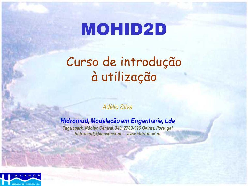 MOHID2D Curso de introdução à utilização Adélio Silva Hidromod, Modelação em Engenharia, Lda Taguspark, Núcleo Central, 349, 2780-920 Oeiras, Portugal