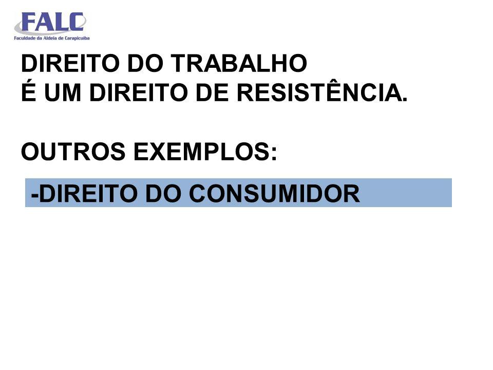 DIREITO DO TRABALHO É UM DIREITO DE RESISTÊNCIA. OUTROS EXEMPLOS: -DIREITO DO CONSUMIDOR
