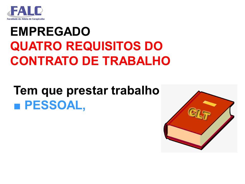 EMPREGADO QUATRO REQUISITOS DO CONTRATO DE TRABALHO Tem que prestar trabalho PESSOAL,