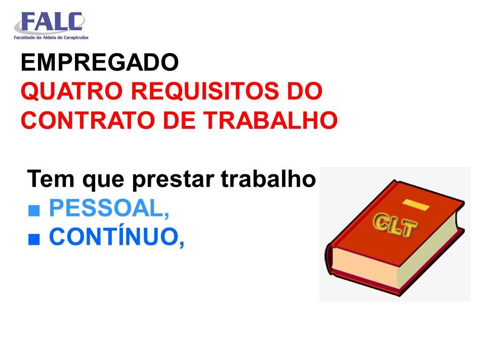EMPREGADO QUATRO REQUISITOS DO CONTRATO DE TRABALHO Tem que prestar trabalho PESSOAL, CONTÍNUO,