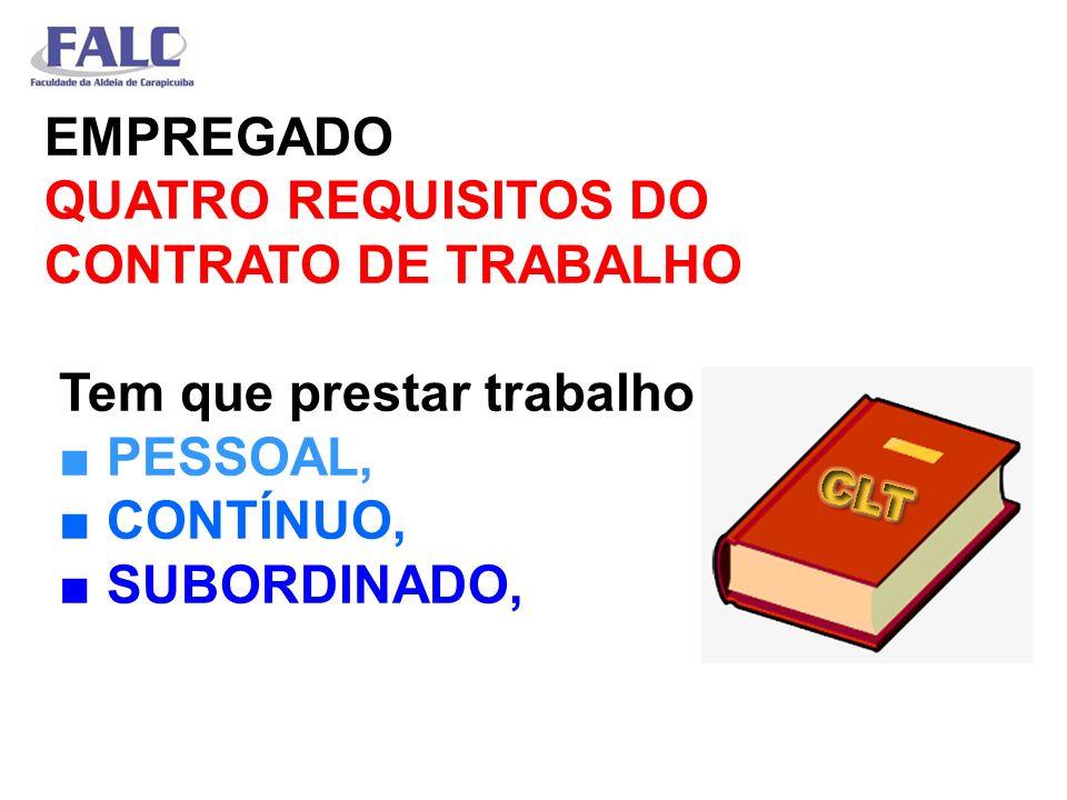 EMPREGADO QUATRO REQUISITOS DO CONTRATO DE TRABALHO Tem que prestar trabalho PESSOAL, CONTÍNUO, SUBORDINADO,