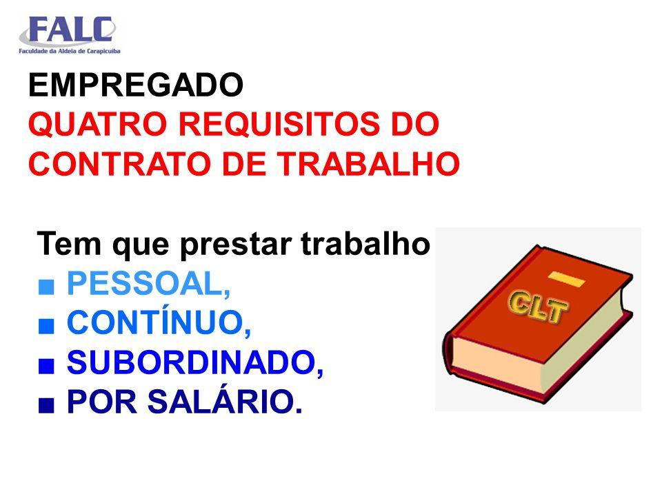 EMPREGADO QUATRO REQUISITOS DO CONTRATO DE TRABALHO Tem que prestar trabalho PESSOAL, CONTÍNUO, SUBORDINADO, POR SALÁRIO.