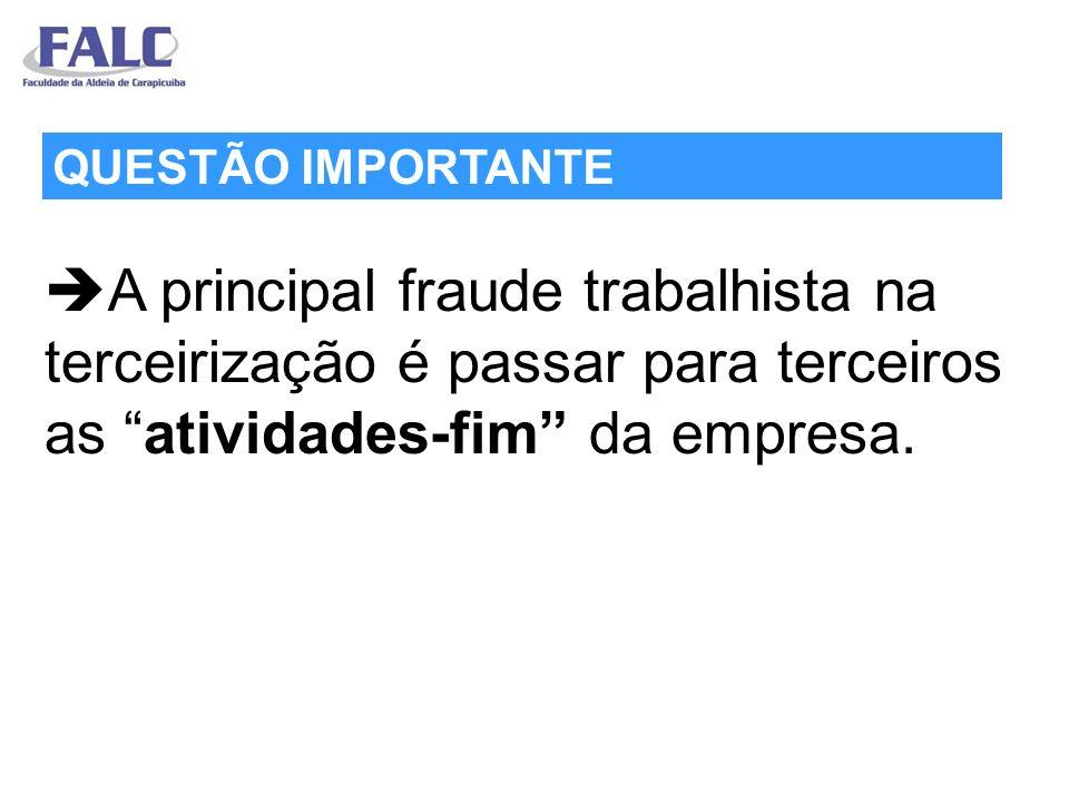 A principal fraude trabalhista na terceirização é passar para terceiros as atividades-fim da empresa. QUESTÃO IMPORTANTE