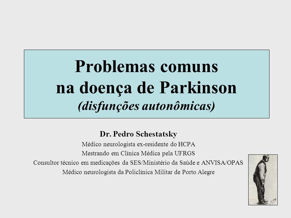 Problemas comuns na doença de Parkinson (disfunções autonômicas) Dr. Pedro Schestatsky Médico neurologista ex-residente do HCPA Mestrando em Clínica M