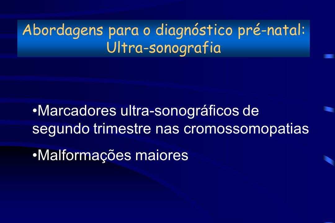Abordagens para o diagnóstico pré-natal: Ultra-sonografia Marcadores ultra-sonográficos de segundo trimestre nas cromossomopatias Malformações maiores