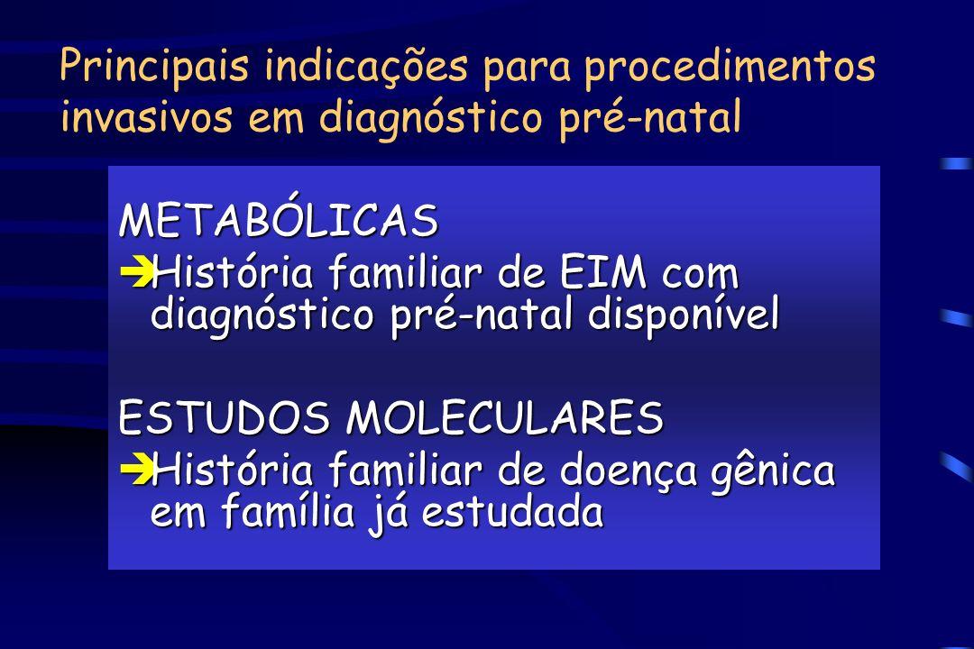 Principais indicações para procedimentos invasivos em diagnóstico pré-natal METABÓLICAS èHistória familiar de EIM com diagnóstico pré-natal disponível